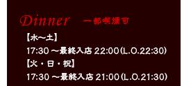 Dinner Time(ディナーの営業時間)…【水~土】17:30~最終入店22:00(ラストオーダー22:30)。【火・日・祝】17:30~最終入店21:00(ラストオーダー21:30)
